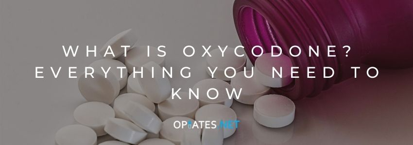 What Is Oxycodone? Everything You Need to Know